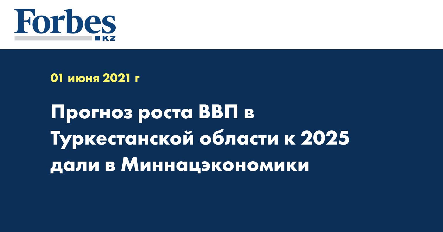 Прогноз роста ВВП в Туркестанской области к 2025 дали в Миннацэкономики