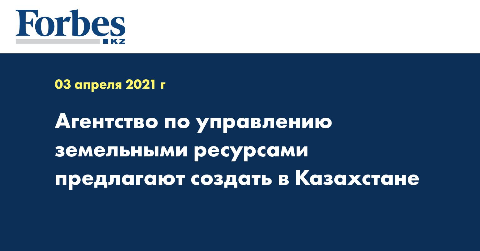 Агентство по управлению земельными ресурсами предлагают создать в Казахстане