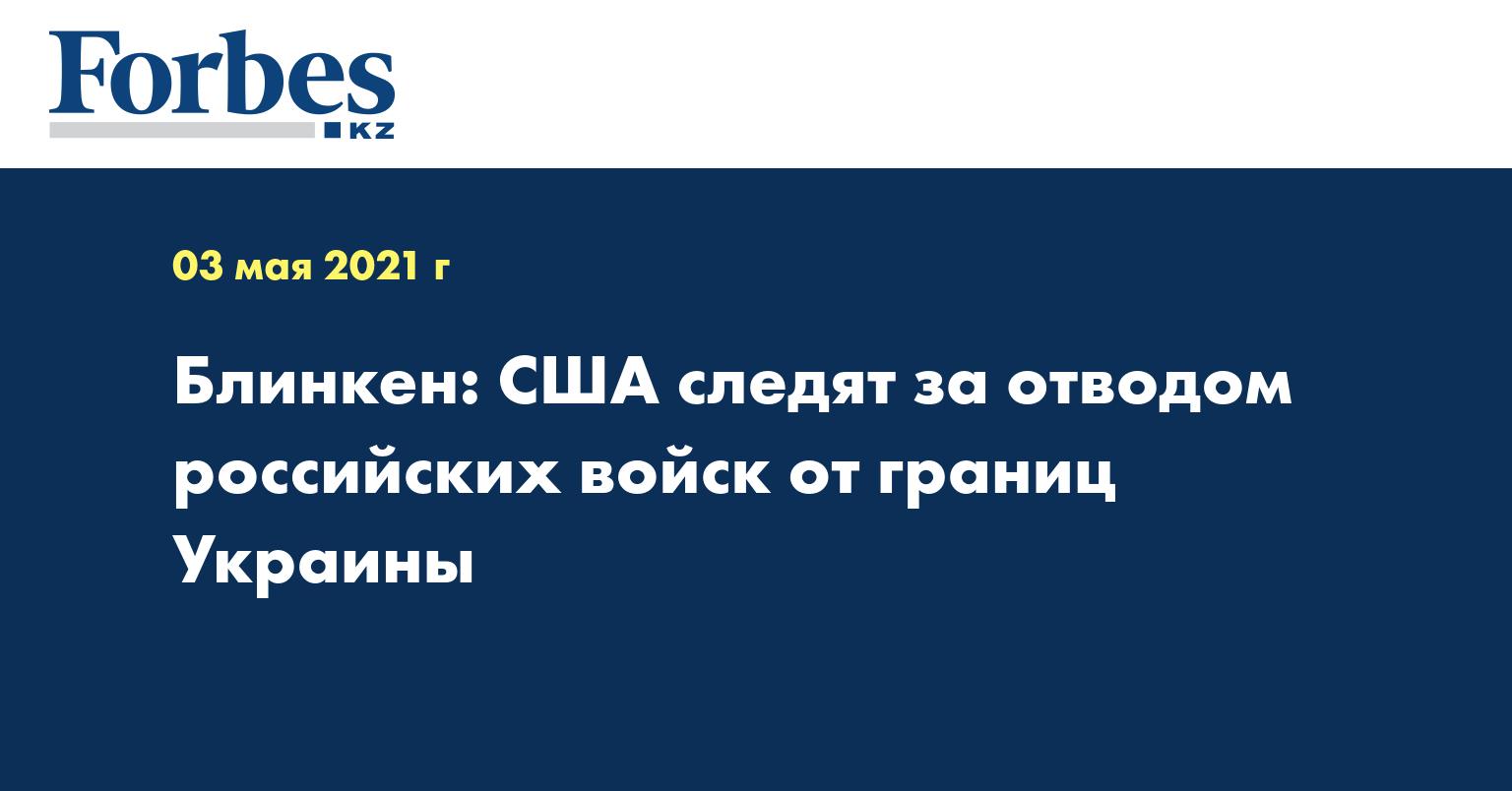 Блинкен: США следят за отводом российских войск от границ Украины