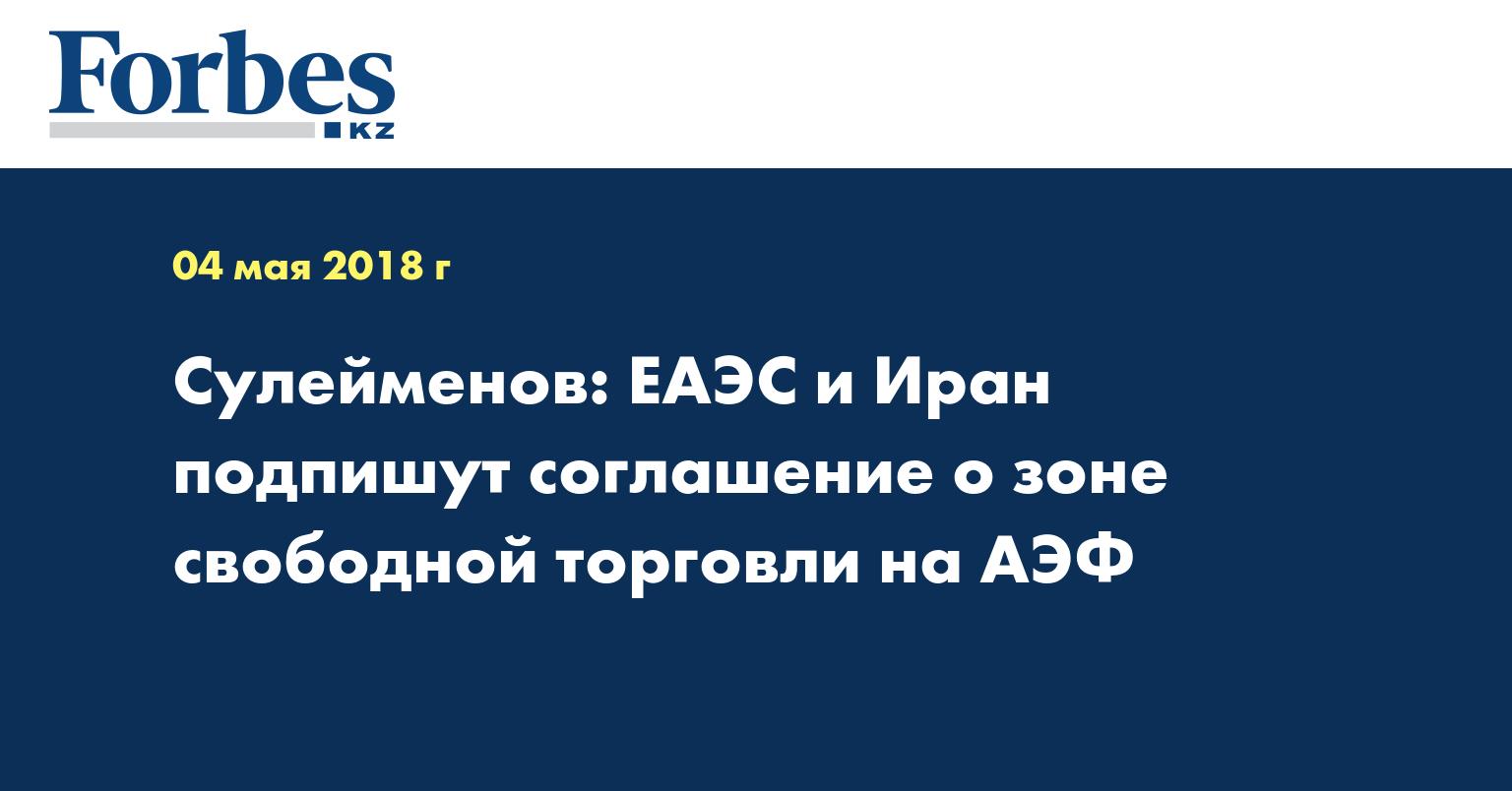 Сулейменов: ЕАЭС и Иран подпишут соглашение о зоне свободной торговли на АЭФ