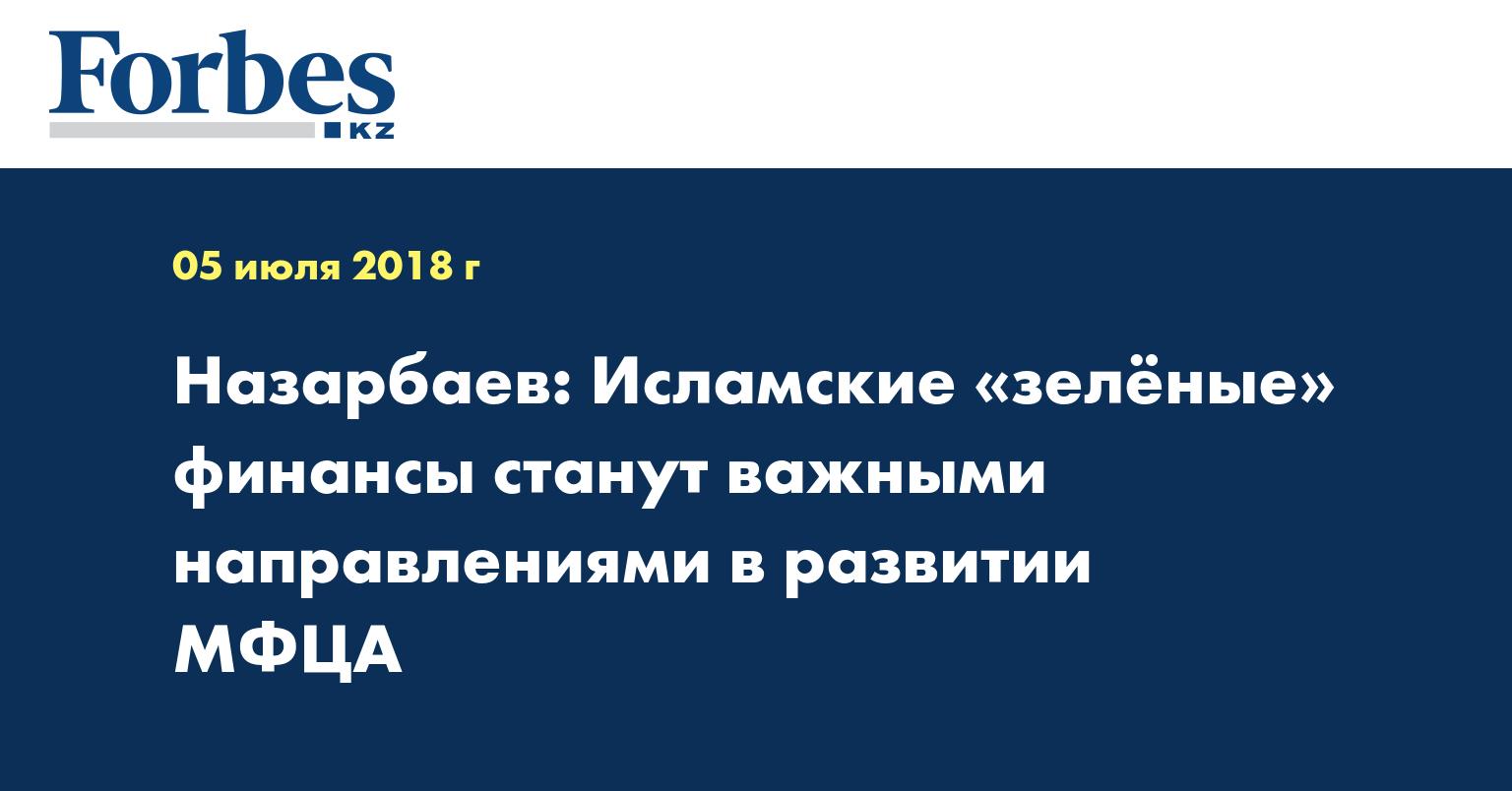 Назарбаев: Исламские «зелёные» финансы станут важными направлениями в развитии МФЦА