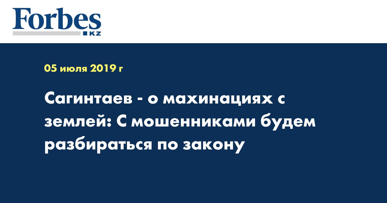 Сагинтаев - о махинациях с землей: С мошенниками будем разбираться по закону