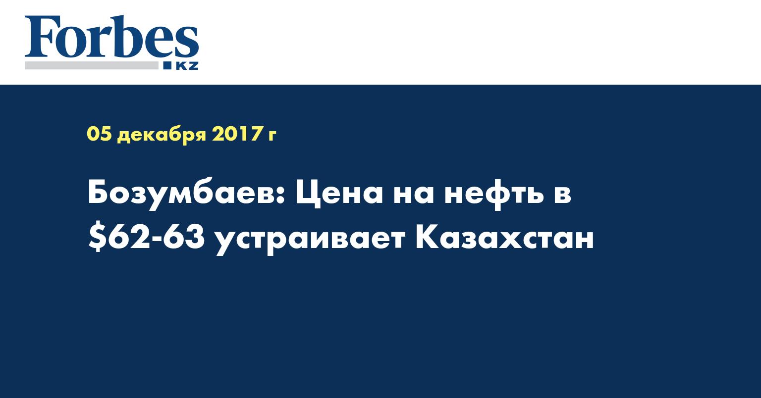 Бозумбаев: Цена на нефть в $62-63 устраивает Казахстан