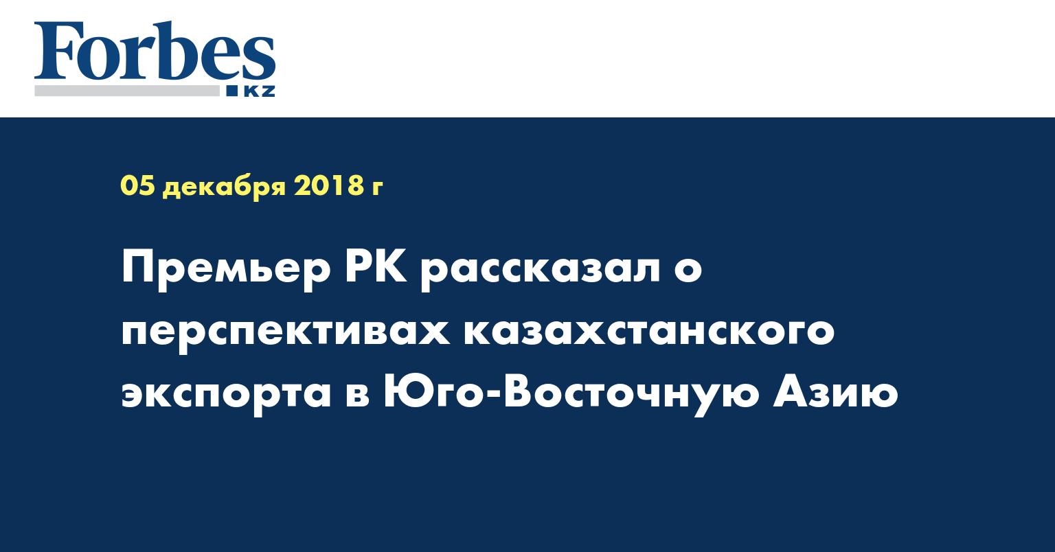Премьер РК рассказал о перспективах казахстанского экспорта в Юго-Восточную Азию