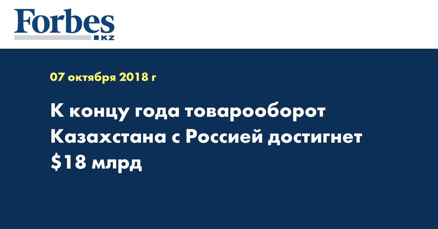 К концу года товарооборот Казахстана с Россией достигнет $18 млрд