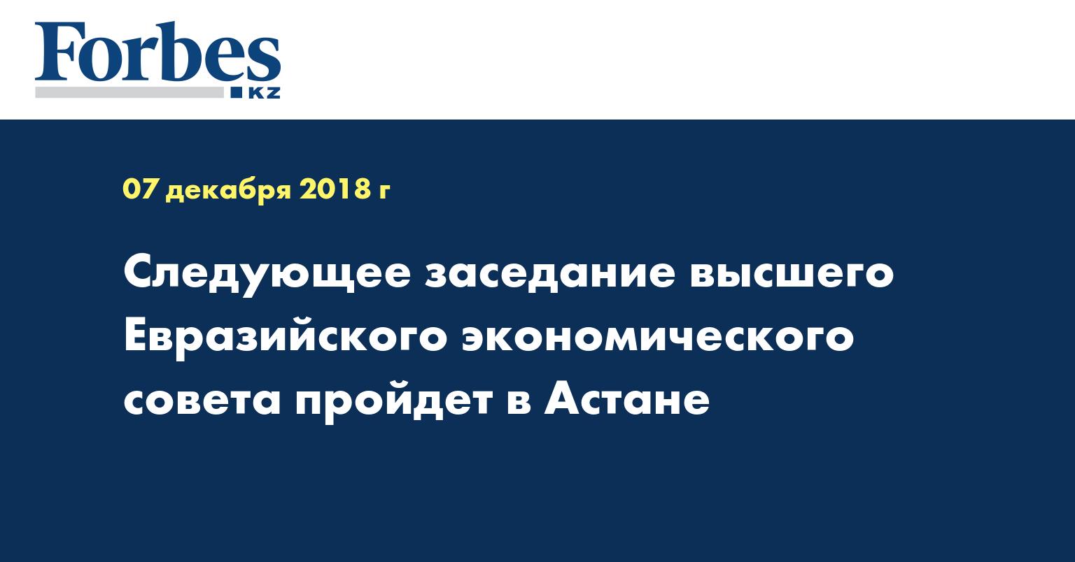 Следующее заседание высшего Евразийского экономического совета пройдет в Астане
