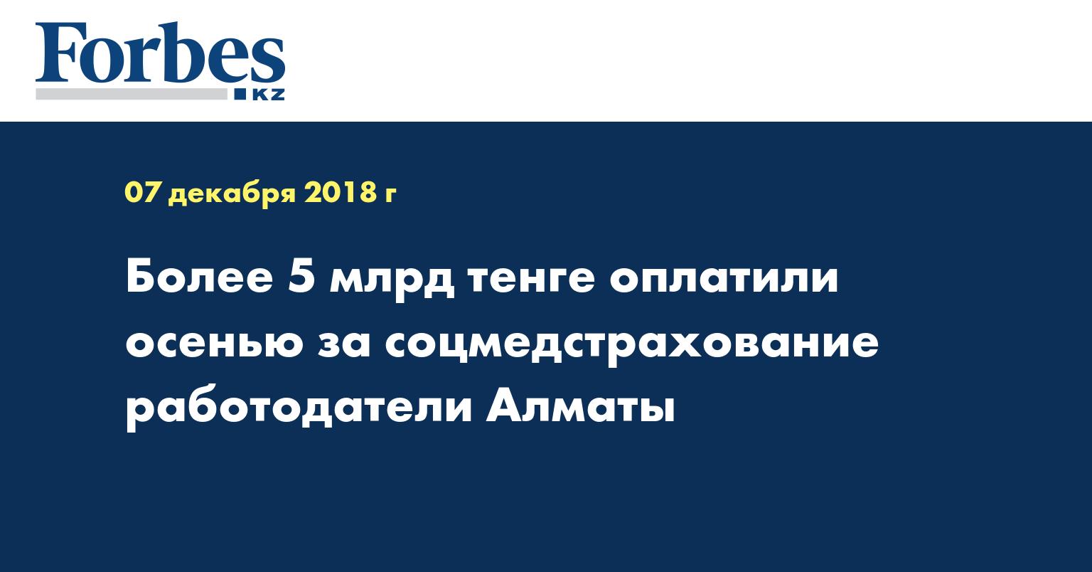 Более 5 млрд тенге оплатили осенью за соцмедстрахование работодатели Алматы