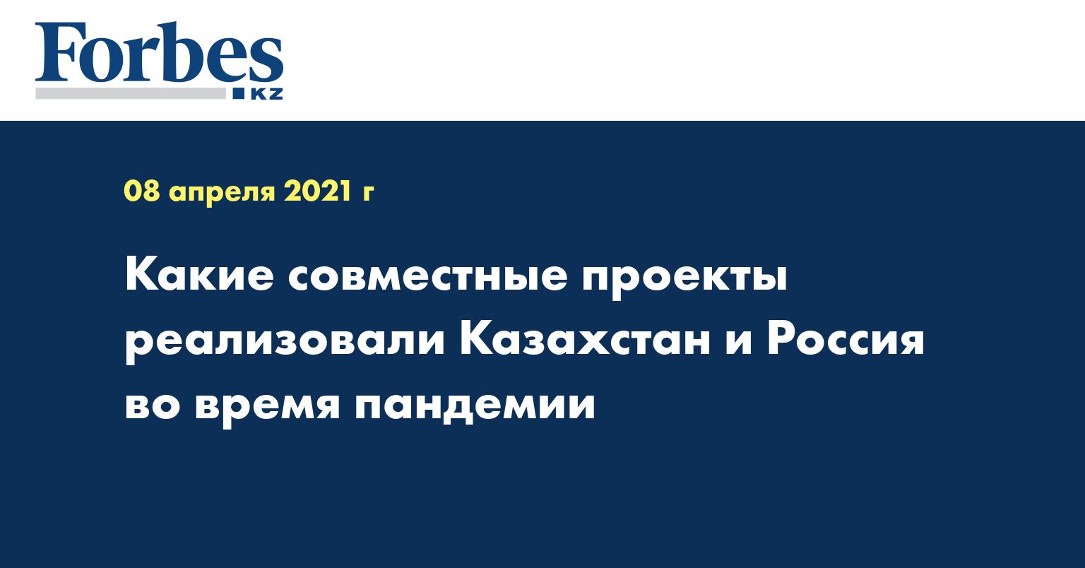 Какие совместные проекты реализовали Казахстан и Россия во время пандемии