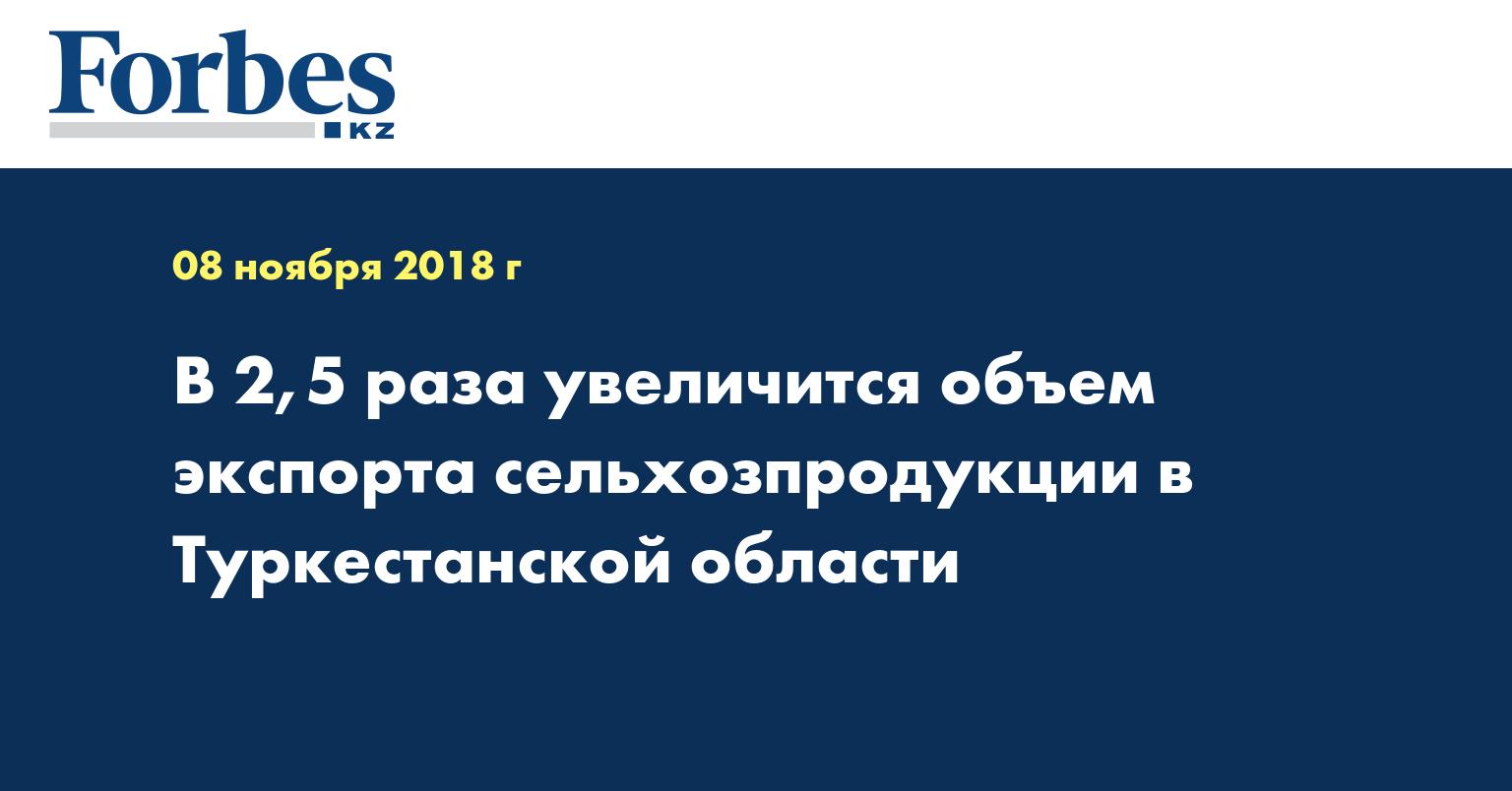 В 2,5 раза увеличится объем экспорта сельхозпродукции в Туркестанской области
