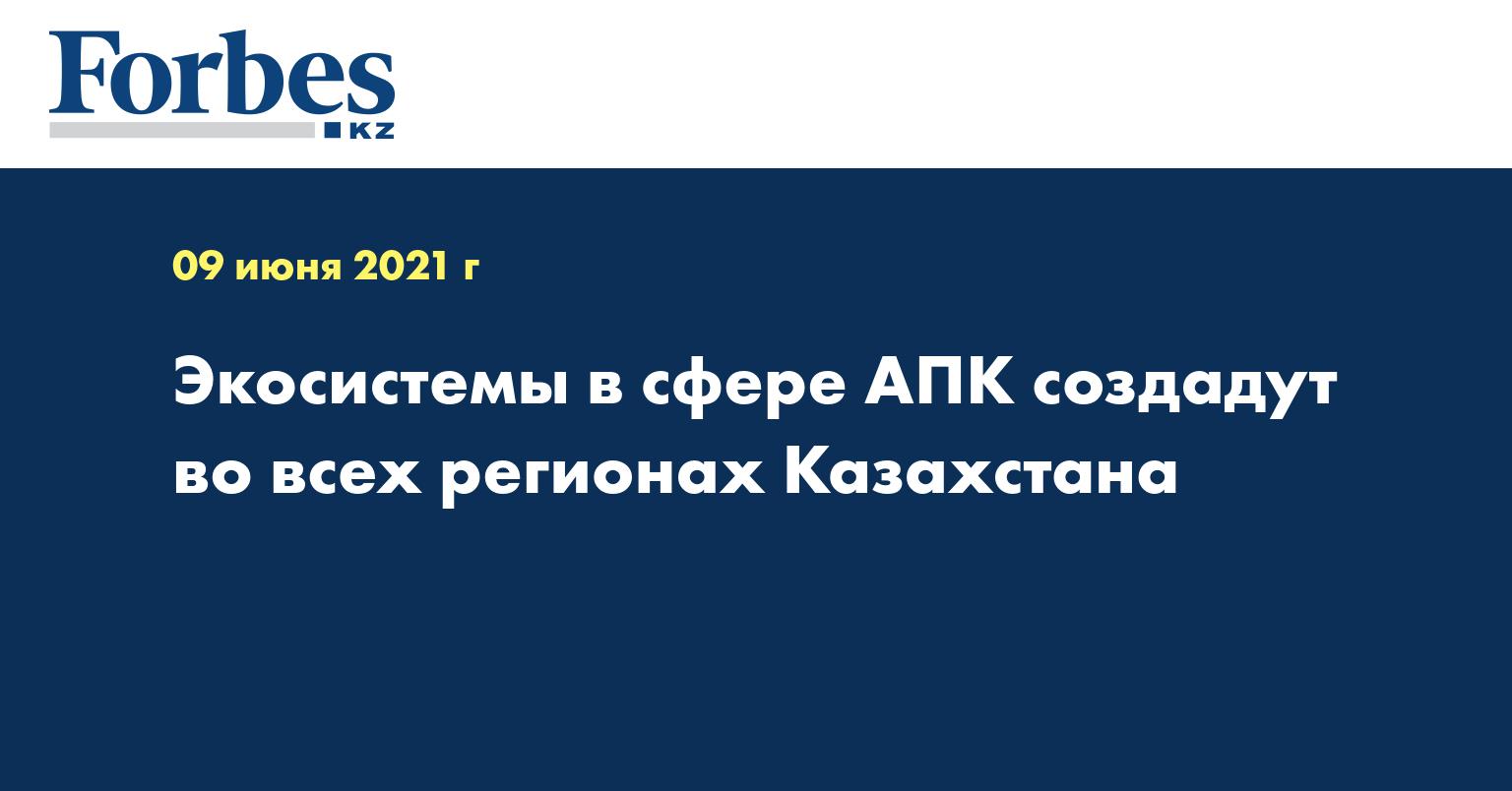 Экосистемы в сфере АПК создадут во всех регионах Казахстана