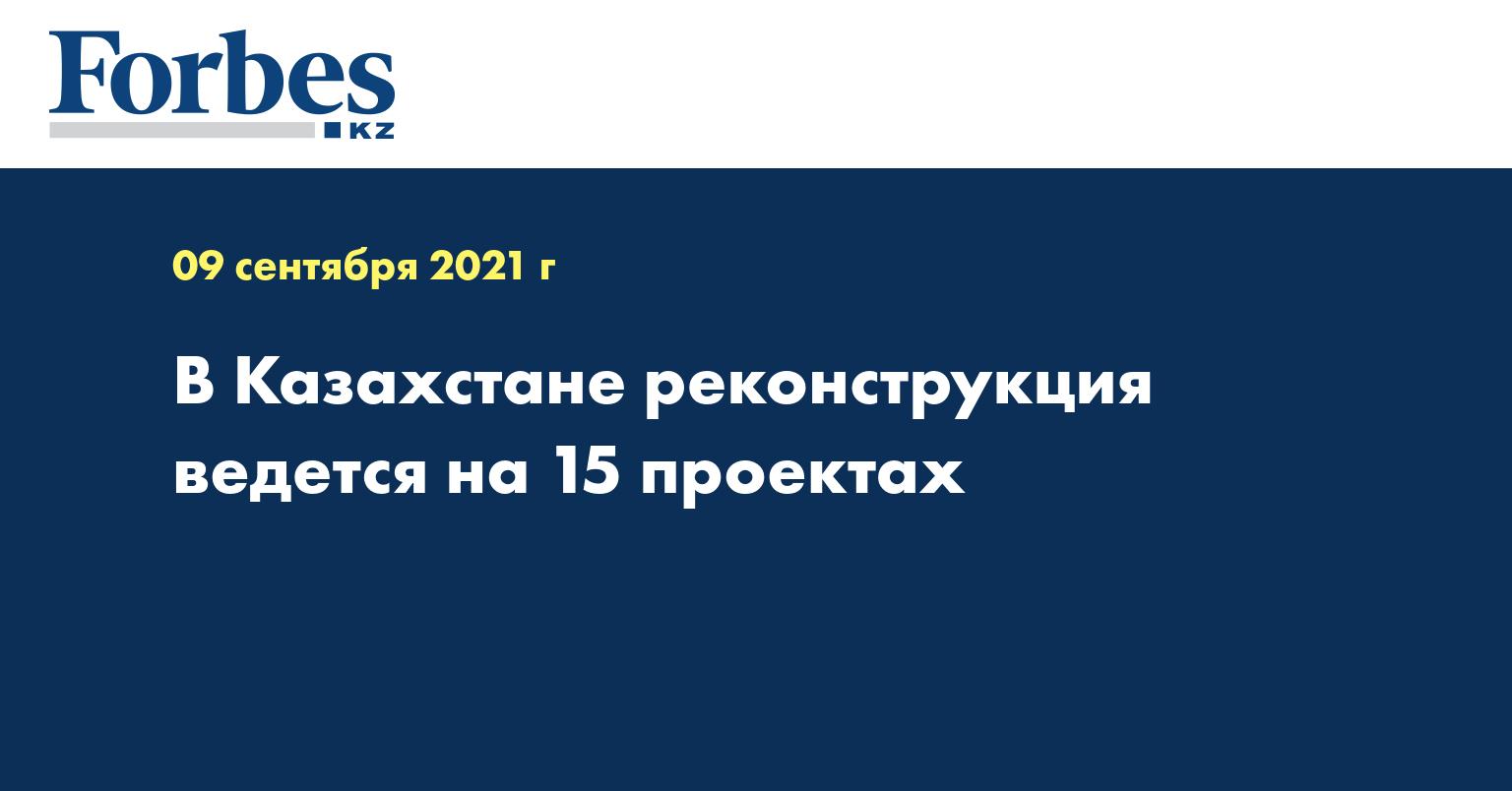 В Казахстане реконструкция ведется на 15 проектах