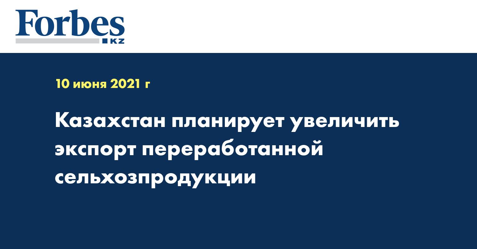 Казахстан планирует увеличить экспорт переработанной сельхозпродукции