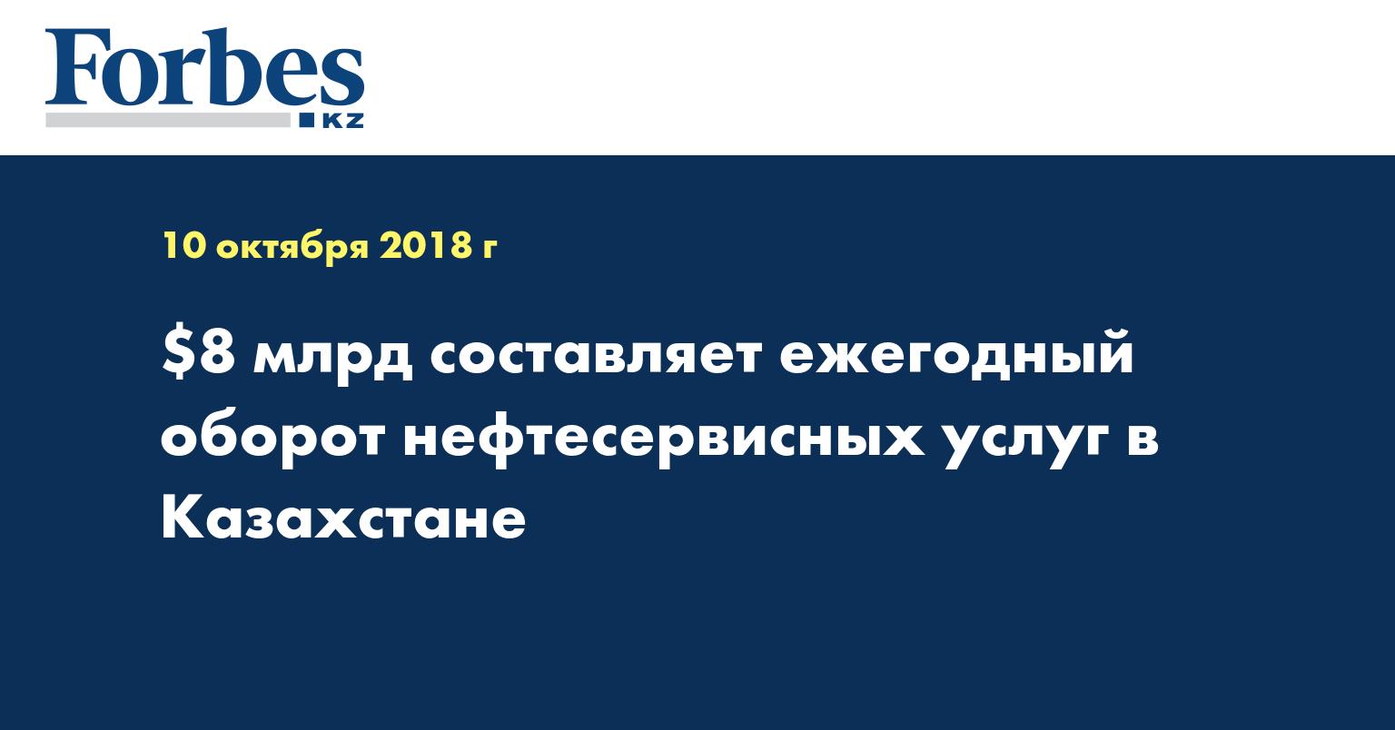 $8 млрд составляет ежегодный оборот нефтесервисных услуг в Казахстане