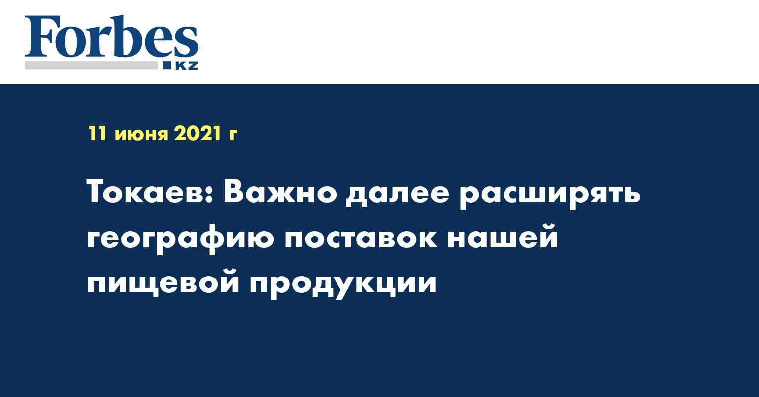 Токаев: Важно далее расширять географию поставок нашей пищевой продукции