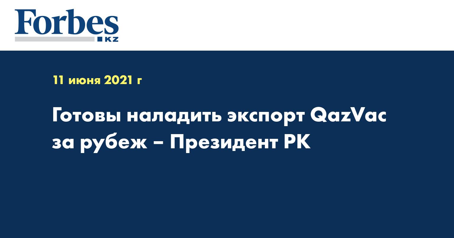 Готовы наладить экспорт QazVac за рубеж – Президент РК
