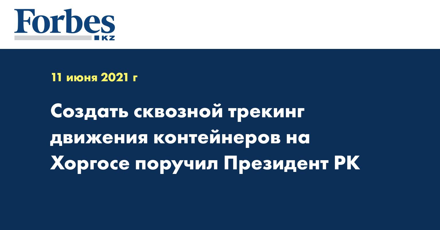 Создать сквозной трекинг движения контейнеров на Хоргосе поручил Президент РК