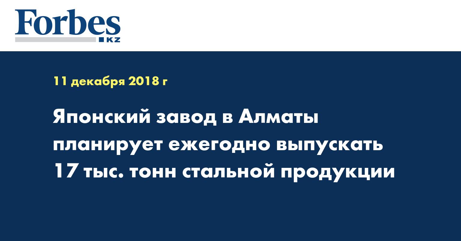 Японский завод в Алматы планирует ежегодно выпускать 17 тыс тонн стальной продукции