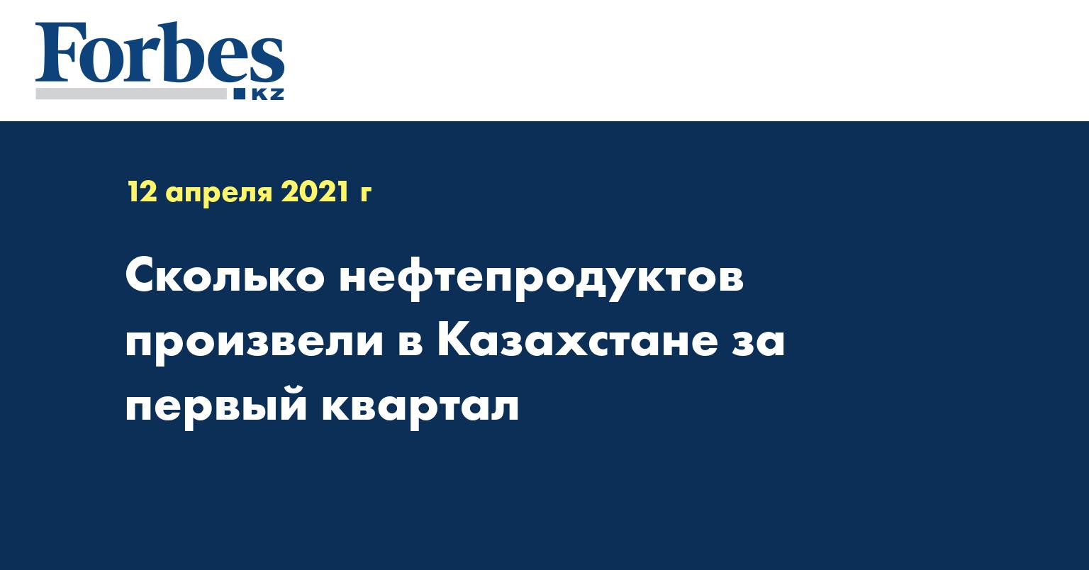 Сколько нефтепродуктов произвели в Казахстане за первый квартал