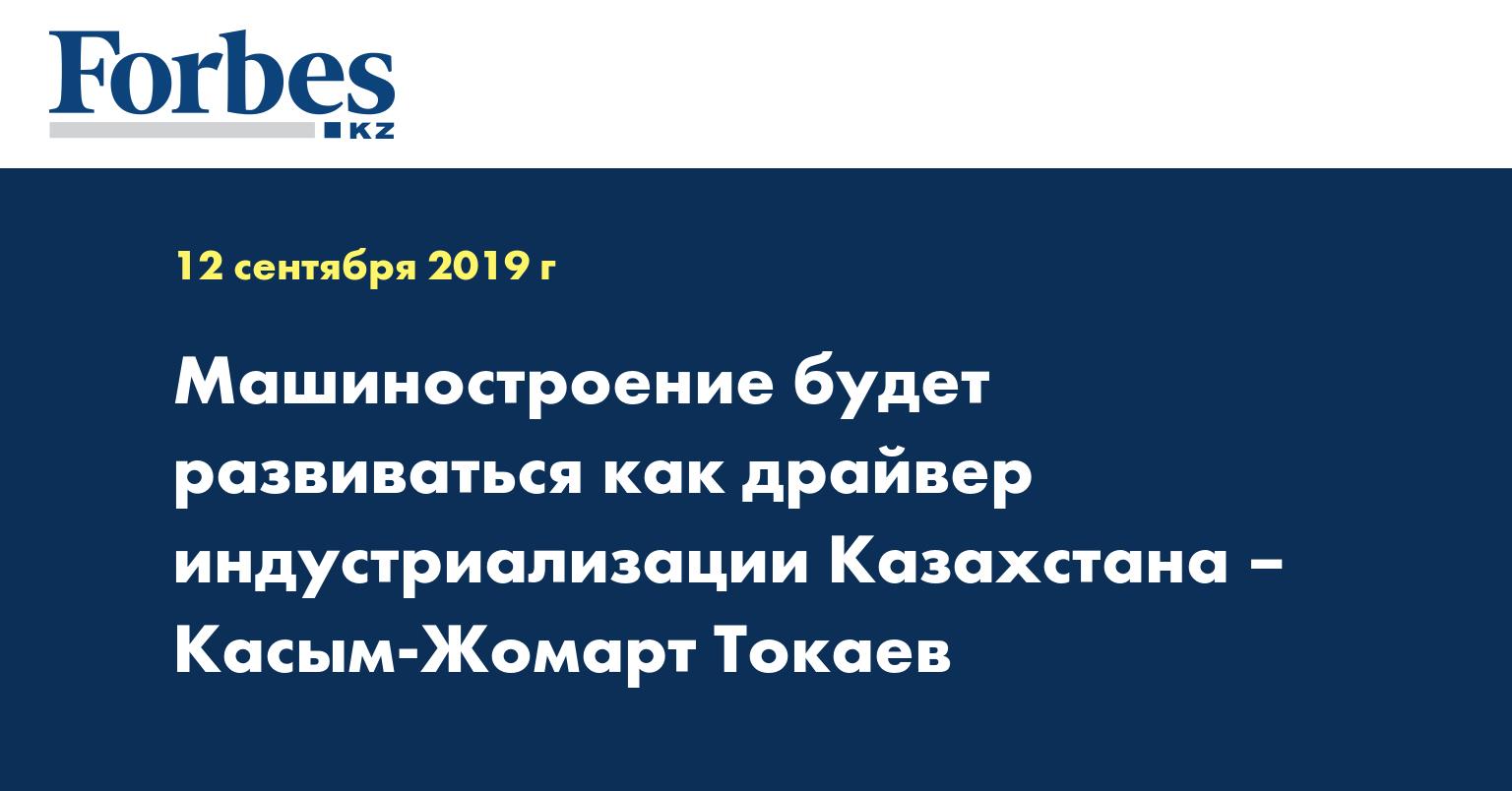 Машиностроение будет развиваться как драйвер индустриализации Казахстана – Касым-Жомарт Токаев