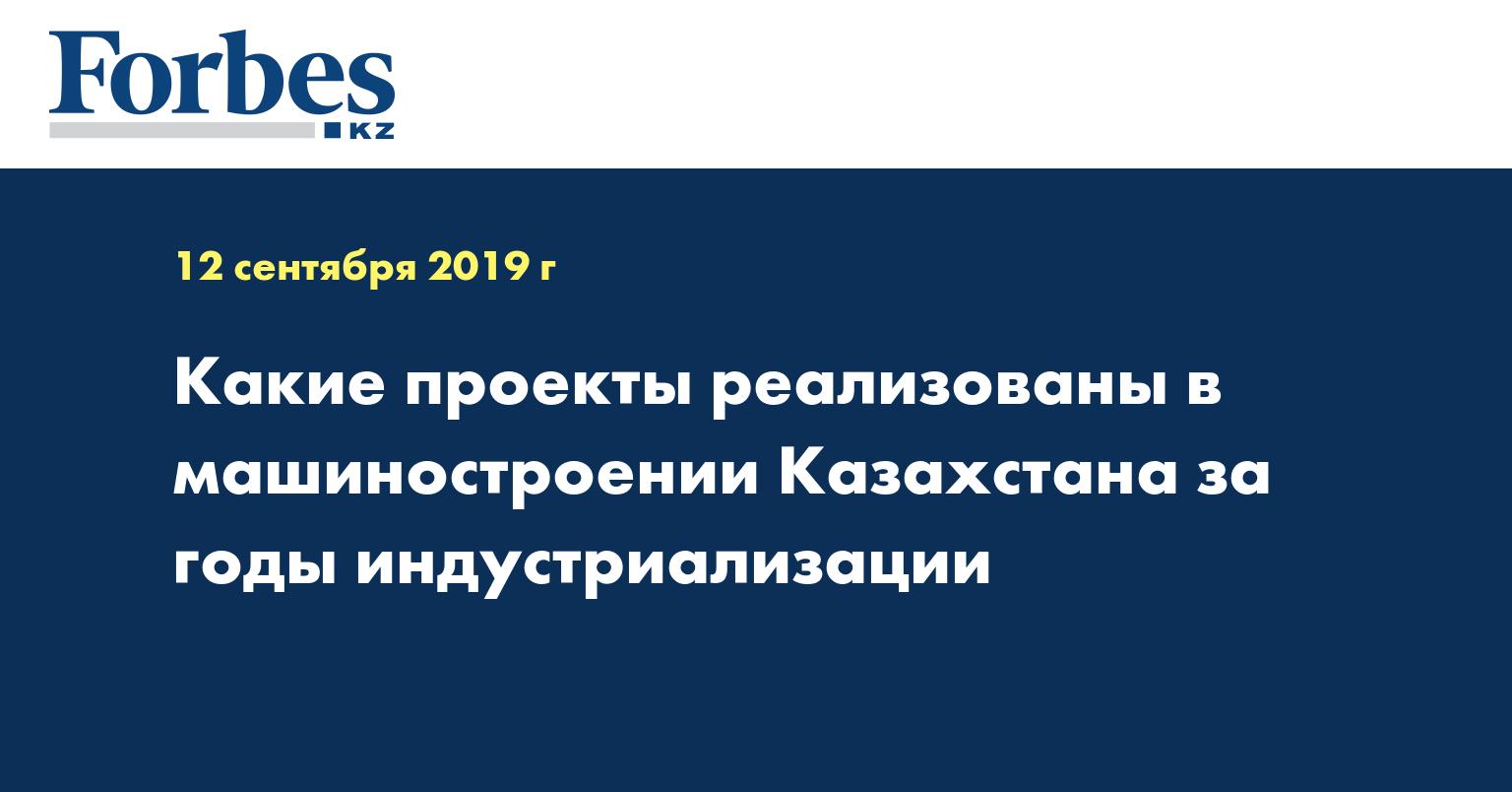 Какие проекты реализованы в машиностроении Казахстана за годы индустриализации