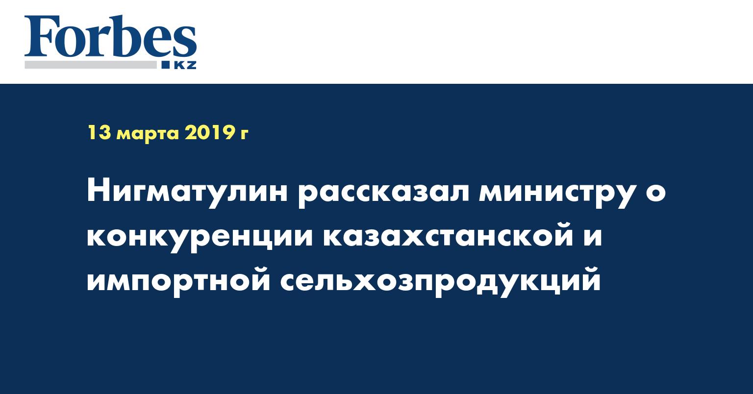 Нигматулин рассказал министру о конкуренции казахстанской и импортной сельхозпродукций