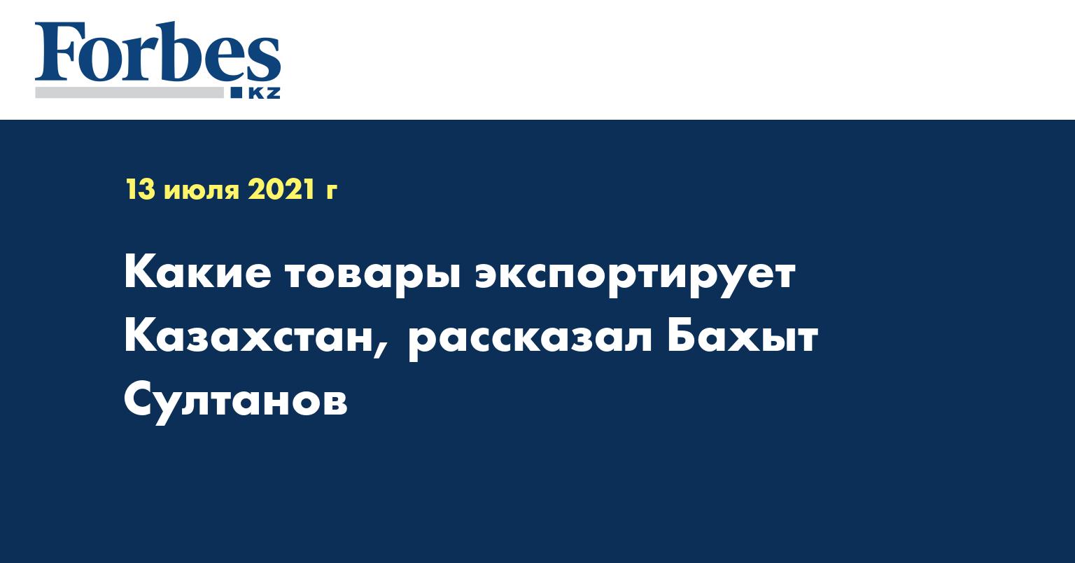 Какие товары экспортирует Казахстан, рассказал Бахыт Султанов