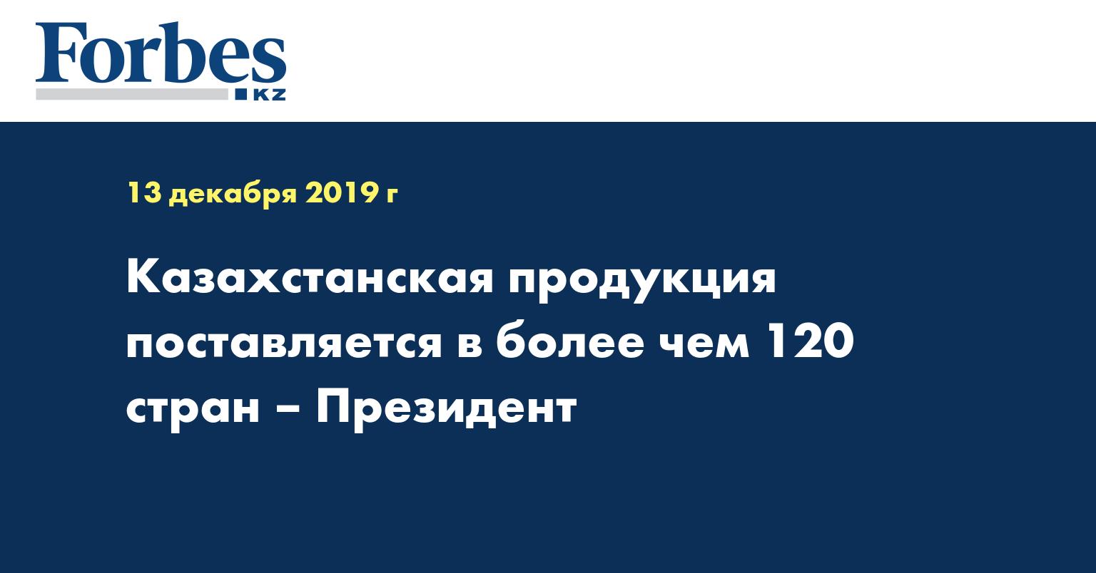 Казахстанская продукция поставляется в более чем 120 стран – Президент