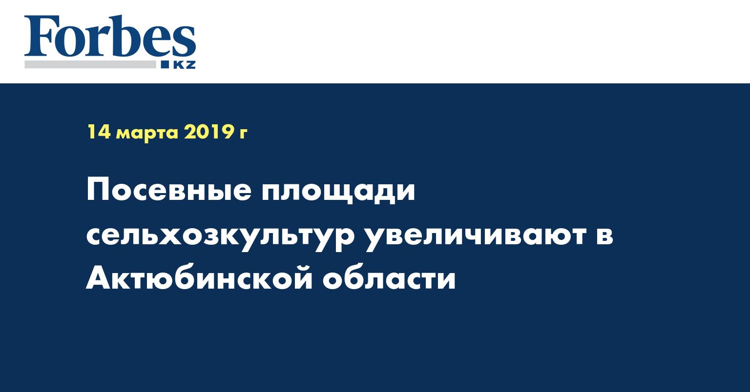 Посевные площади сельхозкультур увеличивают в Актюбинской области