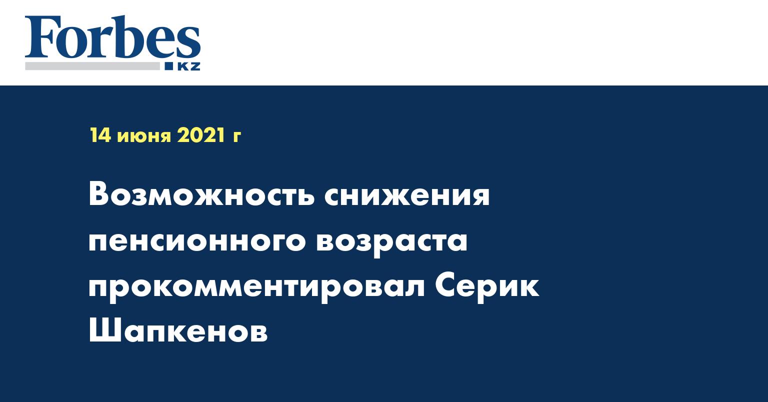 Возможность снижения пенсионного возраста прокомментировал Серик Шапкенов