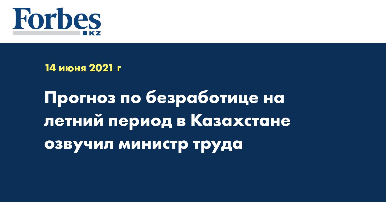 Прогноз по безработице на летний период в Казахстане озвучил министр труда