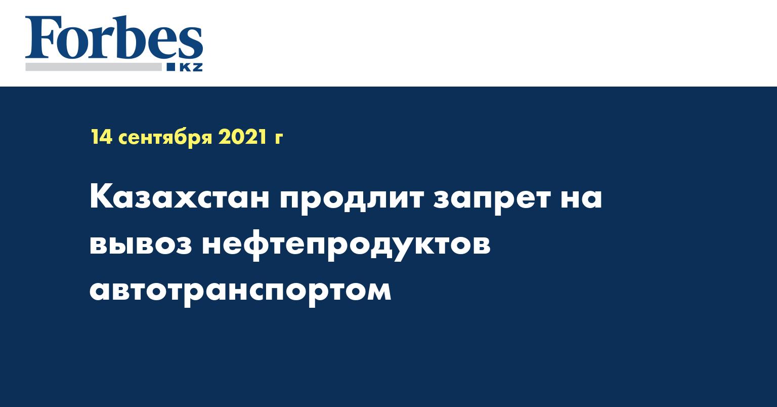 Казахстан продлит запрет на вывоз нефтепродуктов автотранспортом