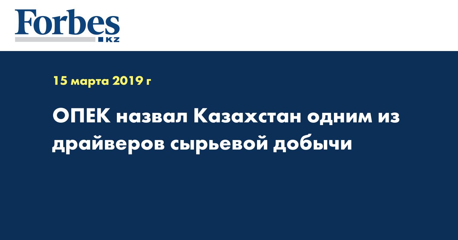 ОПЕК назвал Казахстан одним из драйверов сырьевой добычи