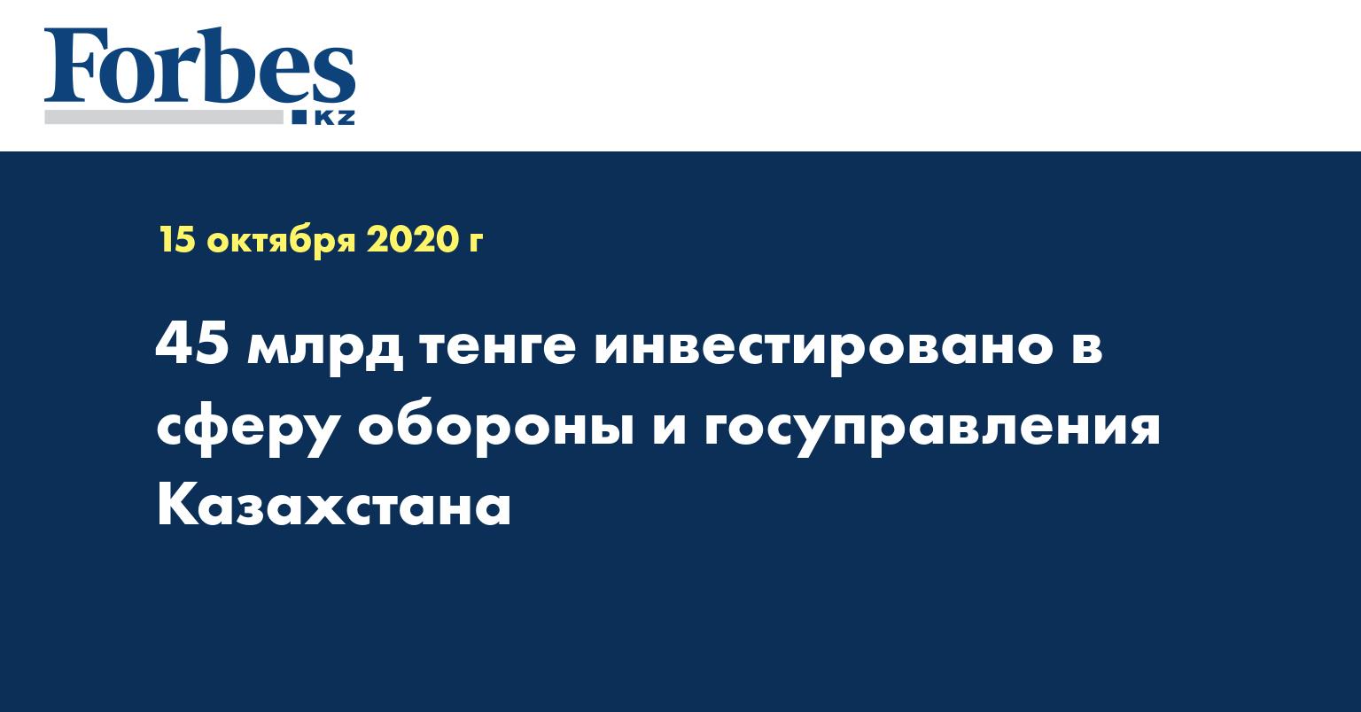 45 млрд тенге инвестировано в сферу обороны и госуправления Казахстана