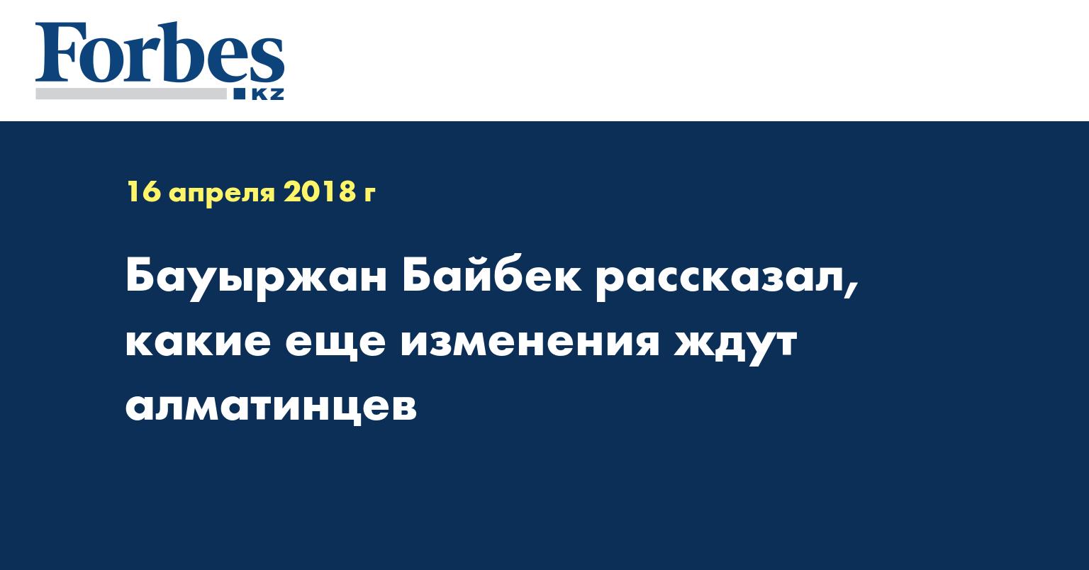 Бауыржан Байбек рассказал, какие еще изменения ждут алматинцев