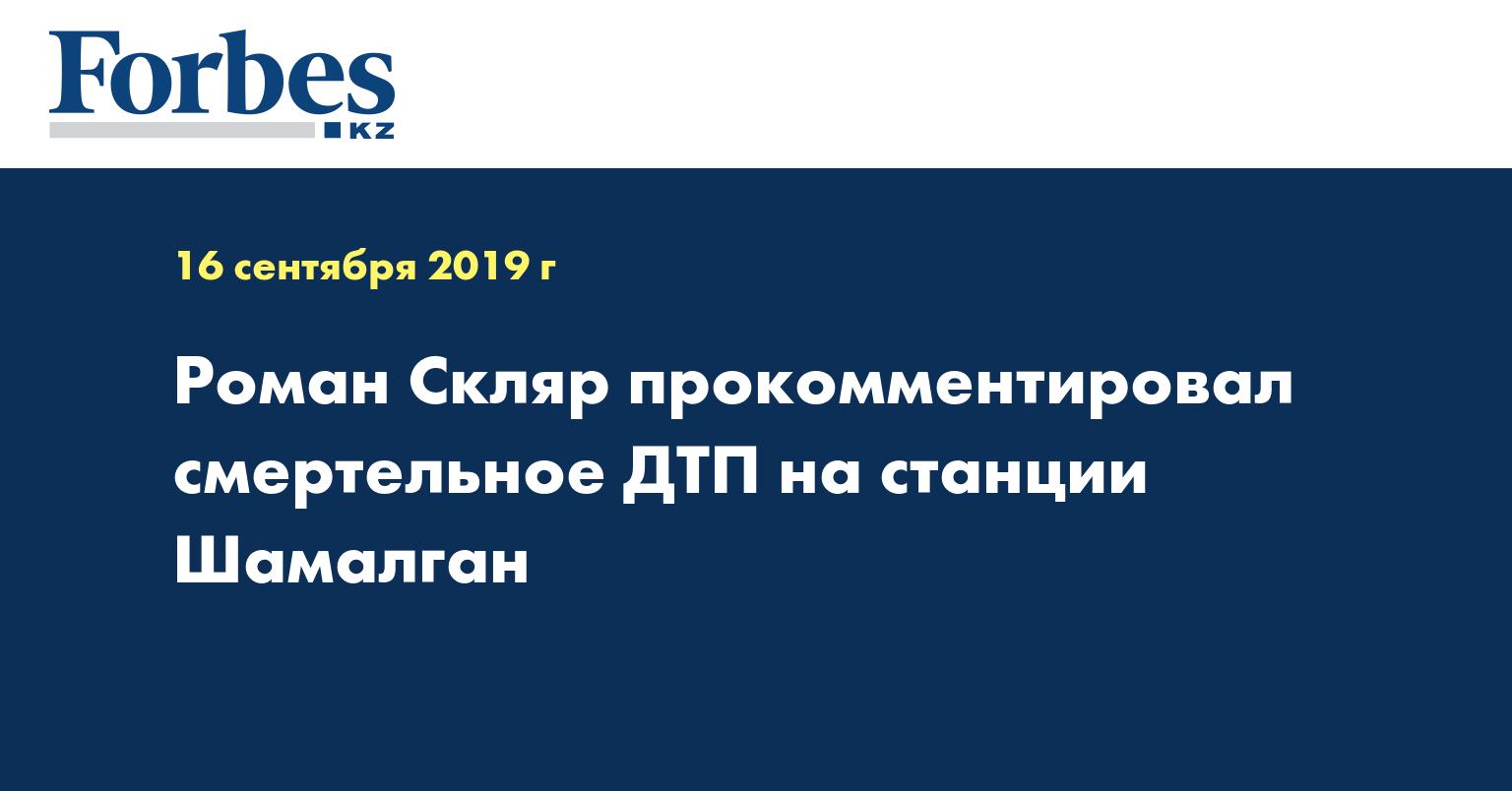 Роман Скляр прокомментировал смертельное ДТП на станции Шамалган