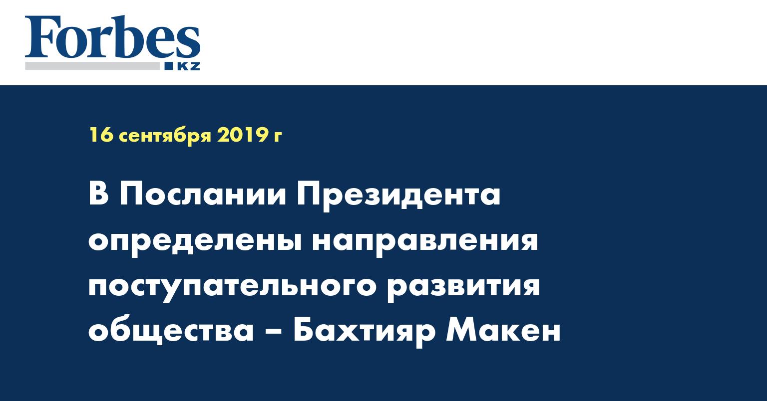 В Послании Президента определены направления поступательного развития общества – Бахтияр Макен