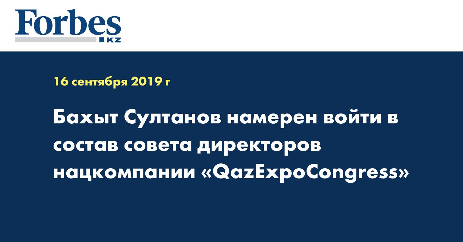 Бахыт Султанов намерен войти в состав совета директоров нацкомпании «QazExpoCongress»