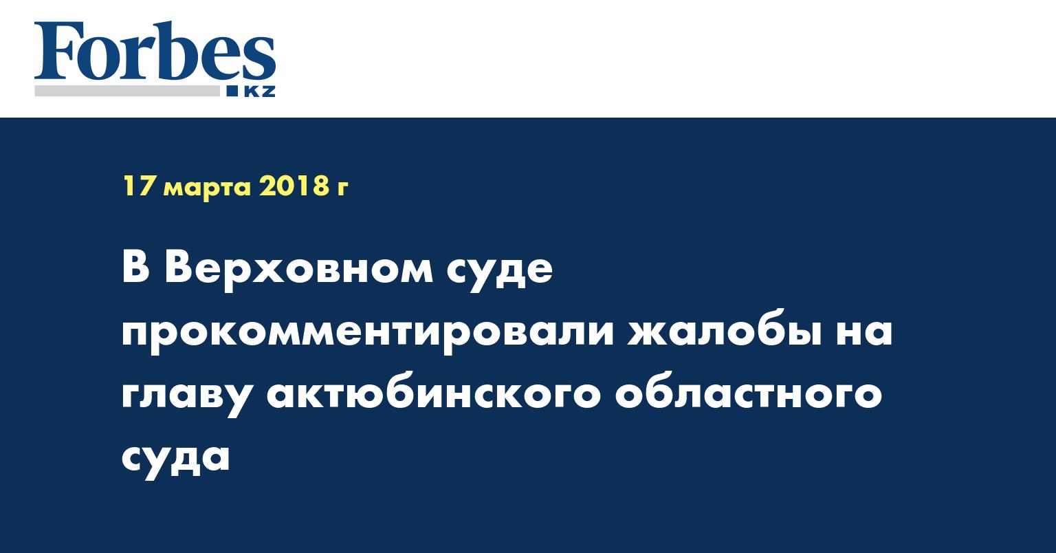 В Верховном суде прокомментировали жалобы на главу актюбинского областного суда