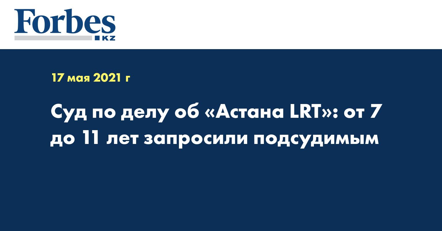 Суд по делу об «Астана LRT»: от 7 до 11 лет запросили подсудимым