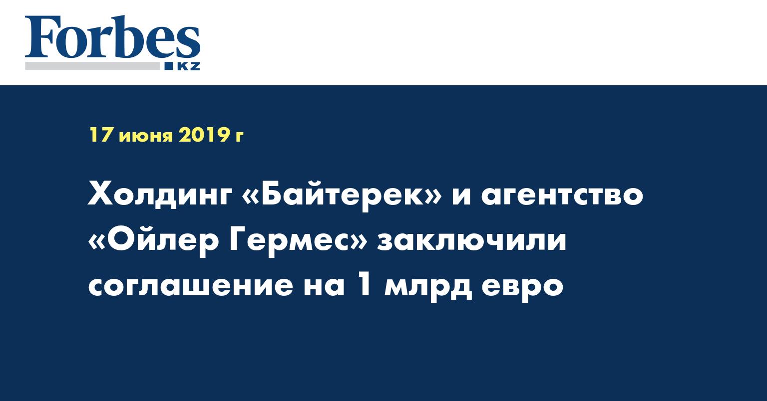 Холдинг «Байтерек» и агентство «Ойлер Гермес» заключили соглашение на 1 млрд евро