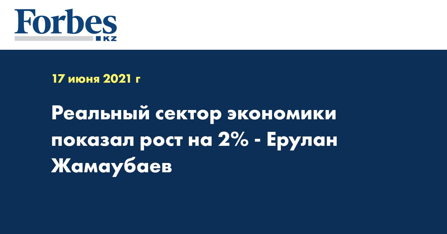 Реальный сектор экономики показал рост на 2% - Ерулан Жамаубаев