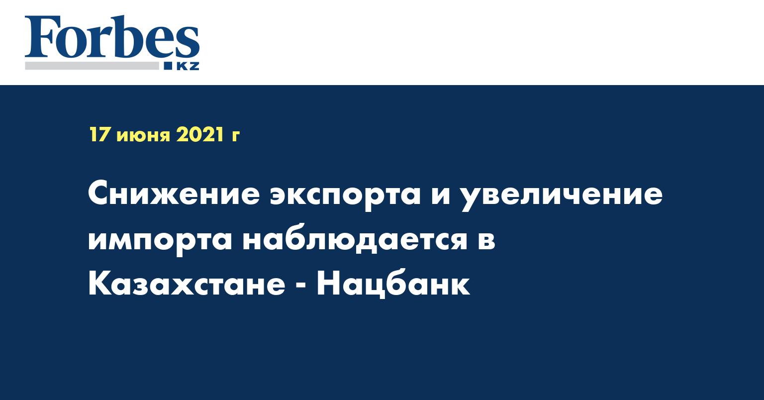 Снижение экспорта и увеличение импорта наблюдается в Казахстане - Нацбанк