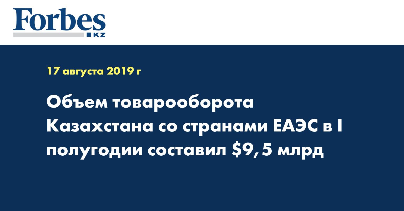 Объем товарооборота Казахстана со странами ЕАЭС в I полугодии составил $9,5 млрд
