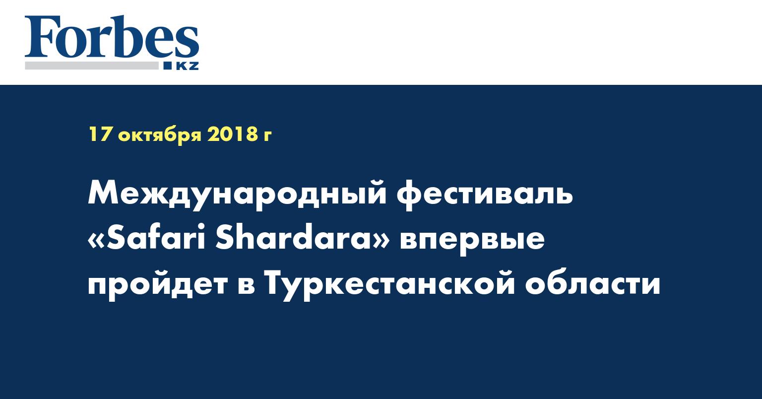 Международный фестиваль «Safari Shardara» впервые пройдет в Туркестанской области