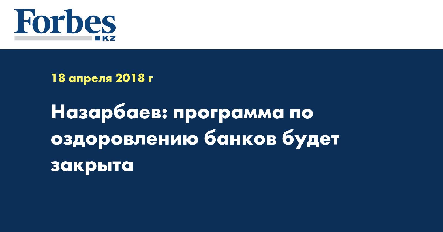 Назарбаев: программа по оздоровлению банков будет закрыта