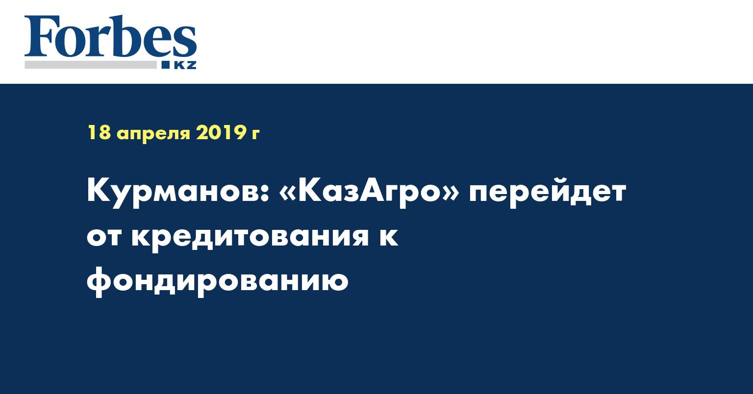 Курманов: «КазАгро» перейдет от кредитования к фондированию