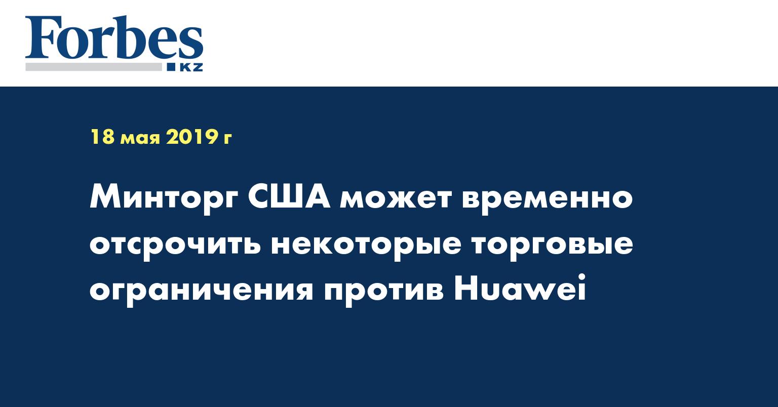 Минторг США может временно отсрочить некоторые торговые ограничения против Huawei
