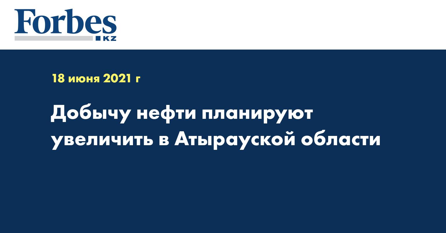 Добычу нефти планируют увеличить в Атырауской области