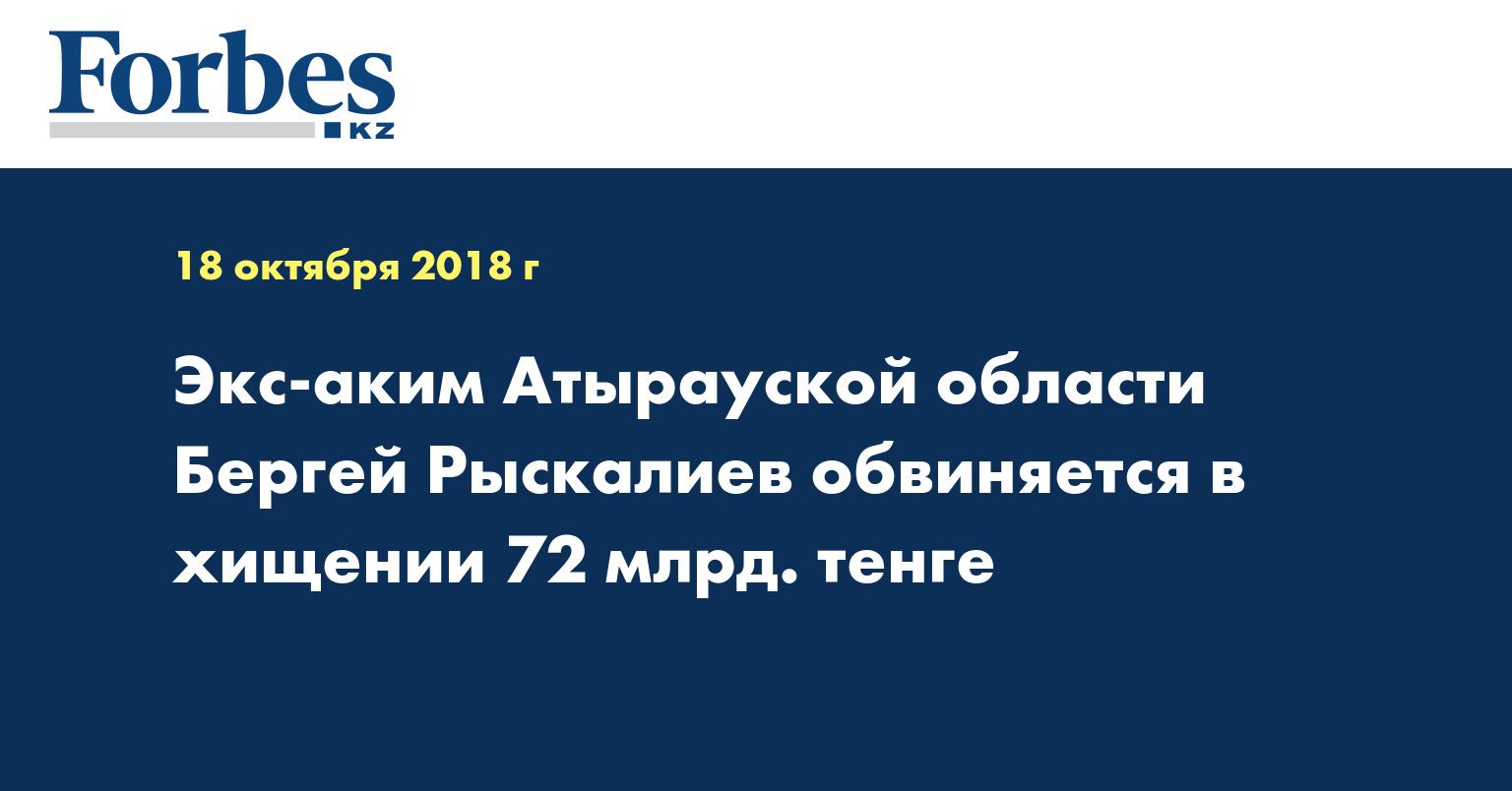 Экс-аким Атырауской области Бергей Рыскалиев обвиняется в хищении 72 млрд. тенге
