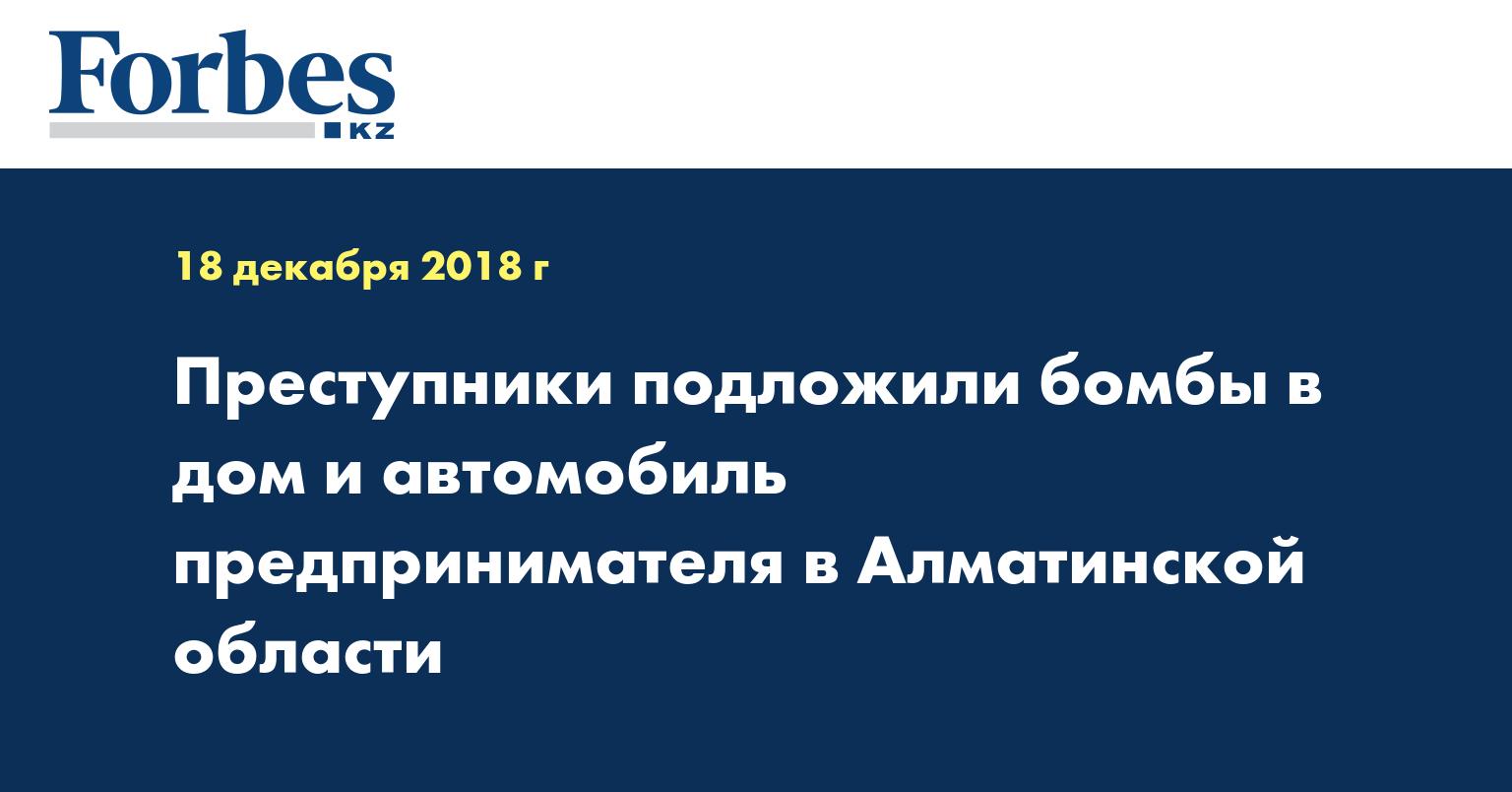 Преступники подложили бомбы в дом и автомобиль предпринимателя в Алматинской области